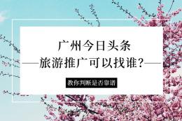 廣州今日頭條旅游推廣可以找誰?靠譜嗎?