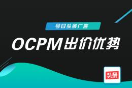 今日頭條廣告OCPM出價優勢是什么?你都了解了嗎?