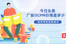 今日頭條廣告OCPM價格是多少?如何控制成本?
