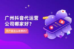 廣州抖音代運營公司哪家好?開戶是怎么收費的?