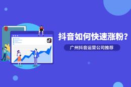抖音如何快速漲粉?廣州抖音運營公司有什么好推薦?