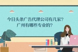 今日頭條廣告代理公司有幾家?廣州有哪些專業的?