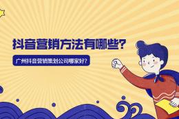抖音營銷方法有哪些?廣州抖音營銷策劃公司哪家好?