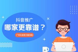 抖音推廣哪家更靠譜?廣州抖音官方服務商有哪些?