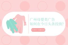 廣州母嬰類廣告如何在今日頭條投放?這些你一定要知道
