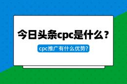 今日頭條CPC是什么?CPC推廣有什么優勢?