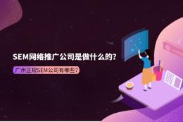 SEM網絡推廣公司是做什么的?廣州正規SEM公司有哪些?