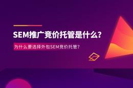 SEM推廣競價托管是什么?為什么要選擇外包SEM競價托管?