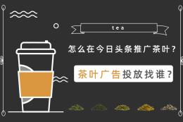 怎么在今日頭條推廣茶葉?茶葉廣告投放找誰?
