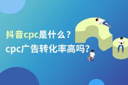 抖音CPC是什么?CPC廣告轉化率高嗎?