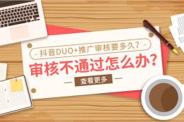 抖音DUO+推廣審核要多久?審核不通過怎么辦?