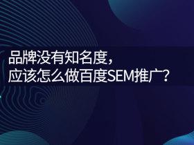 品牌沒有知名度,應該怎么做百度SEM推廣?