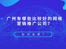廣州有哪些比較好的網絡營銷推廣公司?如何收費?