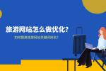 旅游網站怎么做優化?如何提高旅游網站關鍵詞排名?