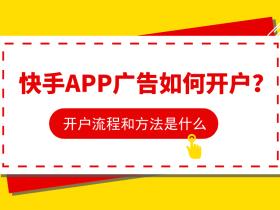 快手APP廣告如何開戶?開戶流程和方法是什么?