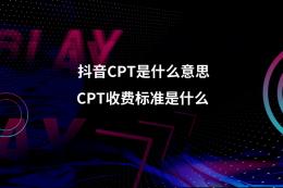 抖音CPT是什么意思?CPT收費標準是什么?