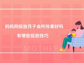 媽媽網投放月子會所效果好嗎?有哪些投放技巧?