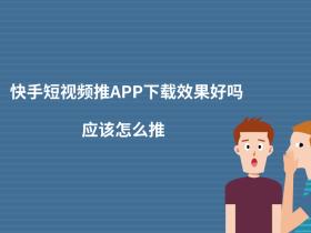 快手短視頻推APP下載效果好嗎?應該怎么推?