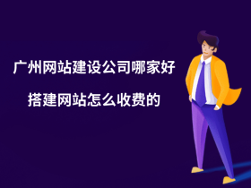 廣州網站建設公司哪家好?搭建網站怎么收費的?