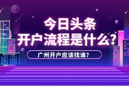 今日头条开户流程是什么?在广州开户该联系谁?