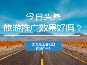 今日头条旅游推广效果好吗?怎么在上面投放旅游广告?