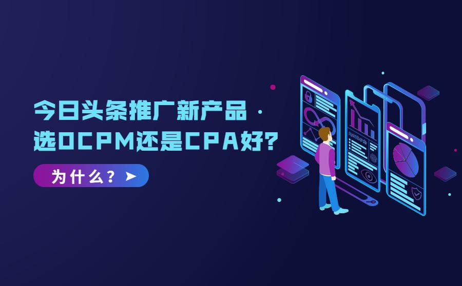 搜索广告-今日头条推广新产品选OCPM还是CPA好?为什么?,优量传媒