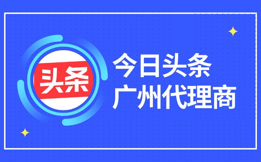 今日头条广州广告代理商