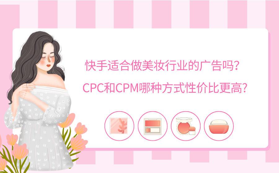 快手适合做美妆行业的广告吗?CPC和CPM哪种方式性价比更高?,广西红客