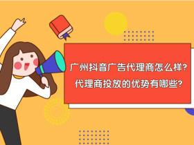 广州抖音广告代理商怎么样?找代理商投放的优势有哪些?