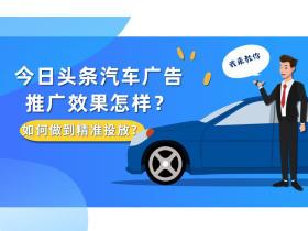 今日头条汽车广告推广效果怎样?如何做到精准投放?