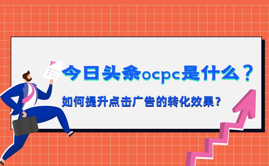 今日头条OCPC是什么?如何提升点击广告的转化效果?,广西红客