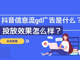 抖音信息流gd广告是什么?投放效果怎么样?