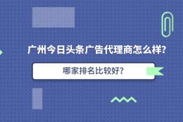 广州今日头条广告代理商怎么样?哪家排名比较好?