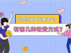 抖音付费广告是什么?有哪几种收费方式?