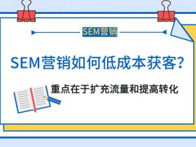 SEM营销如何低成本获客?重点在于扩充流量和提高转化