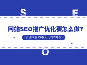 网站SEO推广优化要怎么做?广州专业SEO优化公司有哪些?