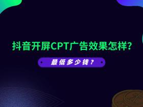 抖音开屏CPT广告效果怎样?最低多少钱?
