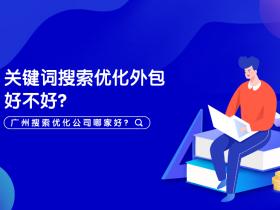关键词搜索优化外包好不好?广州搜索优化公司哪家好?