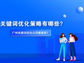 关键词优化策略有哪些?广州关键词优化公司哪家好?