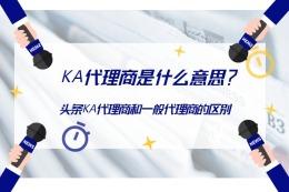 KA代理商是什么意思?头条KA代理商和一般代理商有区别吗?