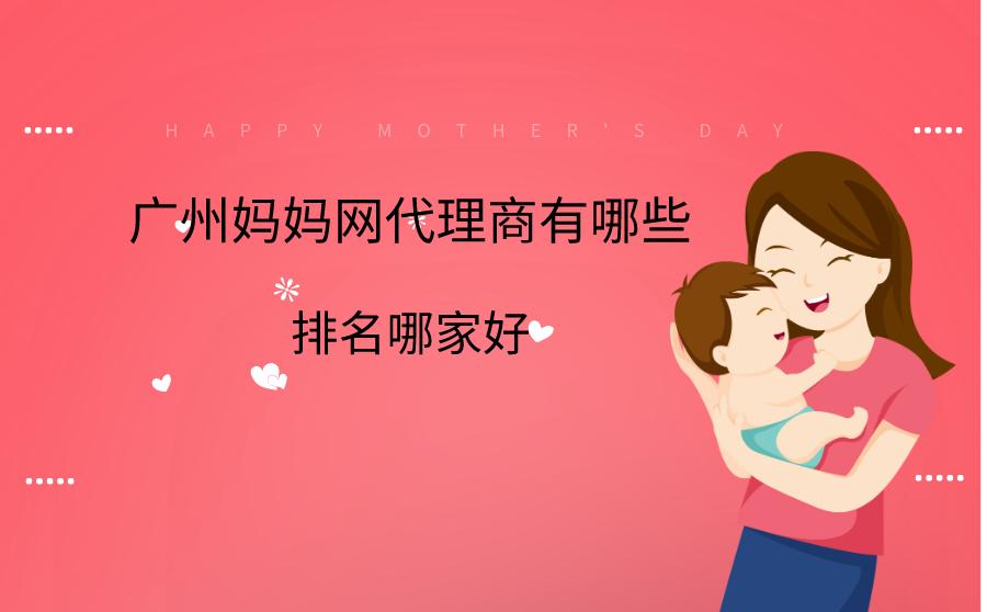 广州妈妈网代理商有哪些?排名哪家好?