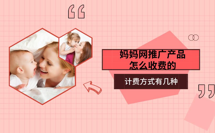 妈妈网推广产品怎么收费的?计费方式有几种?