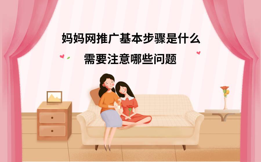 妈妈网推广基本步骤是什么?需要注意哪些问题?
