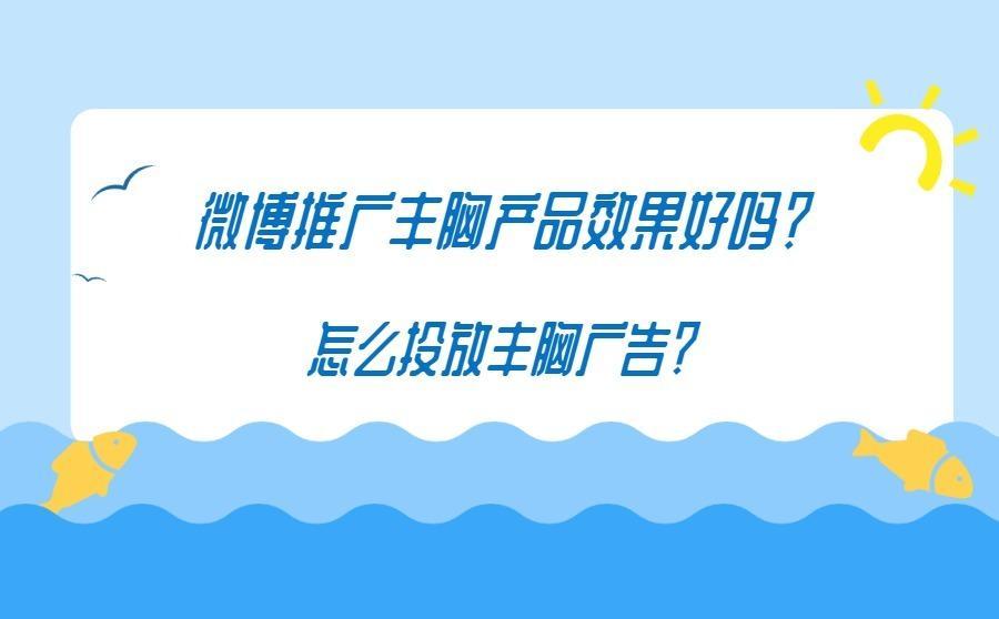 微博推广丰胸产品效果好吗?怎么投放丰胸广告?,广西红客