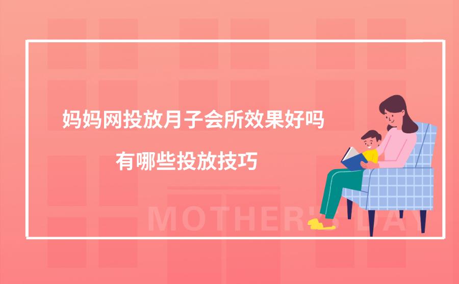 妈妈网投放月子会所效果好吗?有哪些投放技巧?
