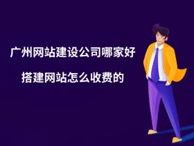 广州网站建设公司哪家好?搭建网站怎么收费的?