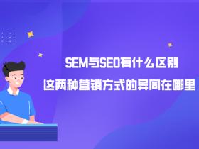 SEM与SEO有什么区别?这两种营销方式的异同在哪里?