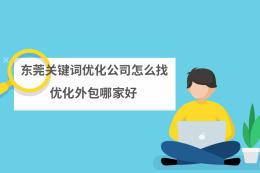 东莞关键词优化公司怎么找?优化外包哪家好?