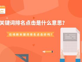 关键词排名点击是什么意思?在线刷关键词排名点击好吗?