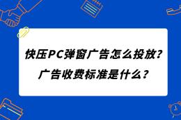 快压PC弹窗广告怎么投放?广告收费标准是什么?